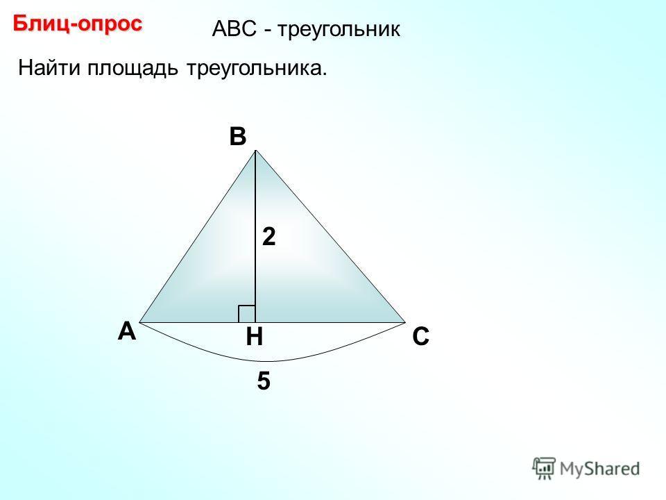 Найти площадь треугольника. А В С H Блиц-опрос 2 5 АBC - треугольник