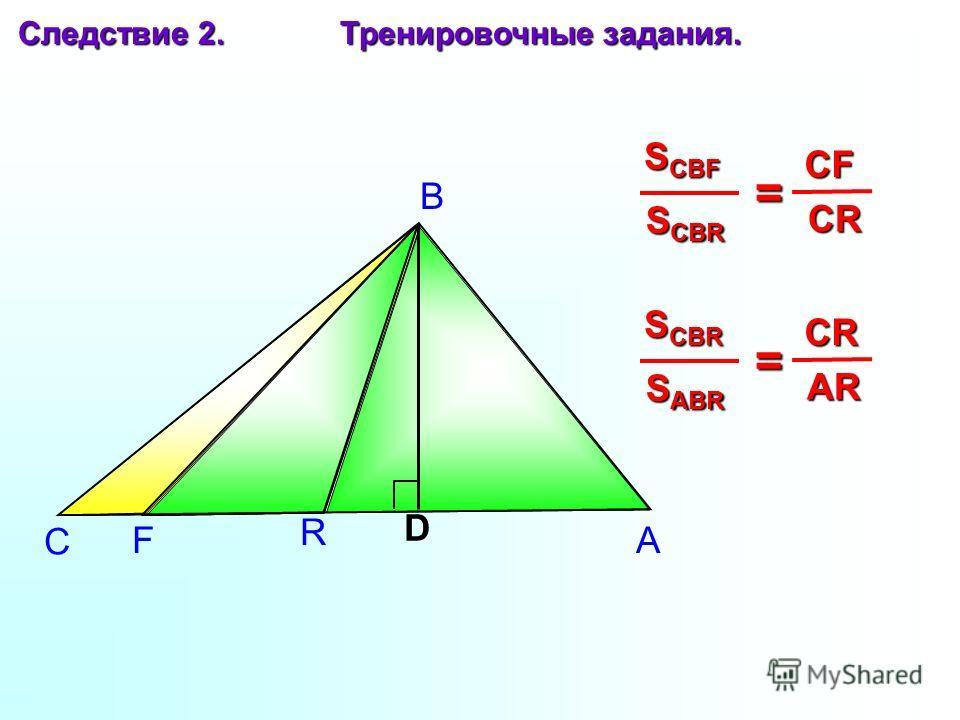 F R А В С Следствие 2. Тренировочные задания. D S CBR S CBF = CR CR CF S ABR S CBR = AR AR CR