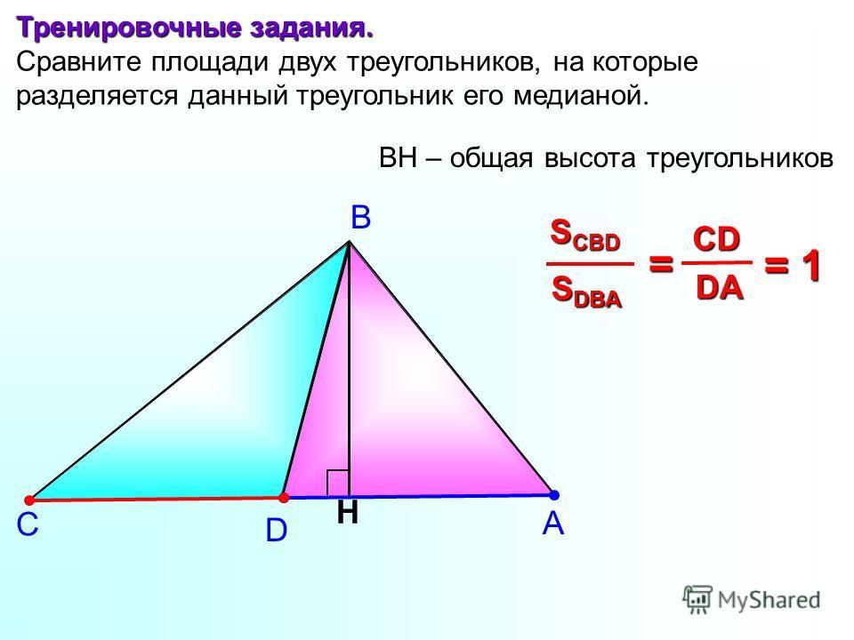 А В С Тренировочные задания. Сравните площади двух треугольников, на которые разделяется данный треугольник его медианой. H S DBA S CBD = DA DA CD D BH – общая высота треугольников = 1