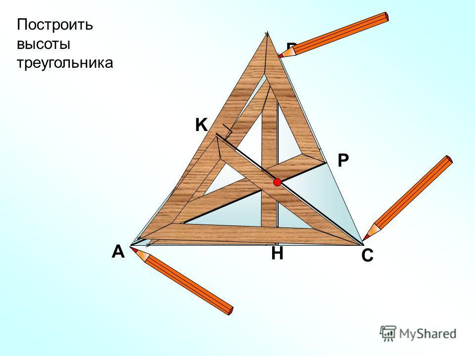 А В С H Построить высоты треугольника Р K