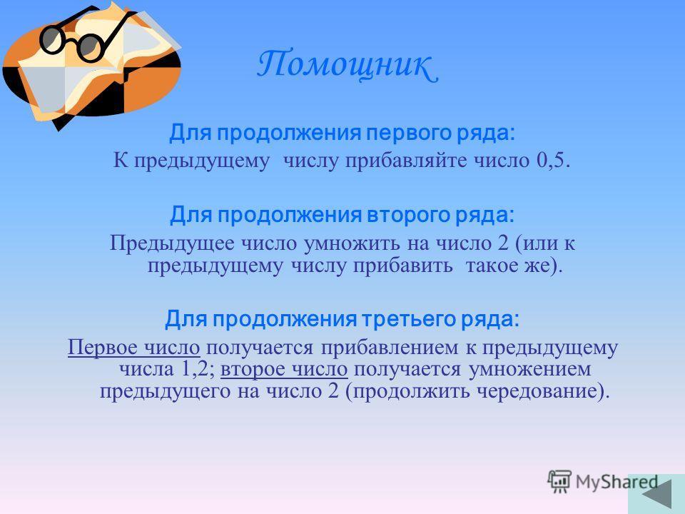 Продолжи ряд чисел Посмотрите на числа в каждом ряду; догадайтесь по какому признаку они собраны вместе и запишите еще по три числа в каждый ряд. 0,2; 0,7; 1,2; 1,1; 2,2; 4,4; 1,3; 2,5; 5; 6,2; 12,4; 1,7;2,2;2,7. 8,8;17,6;35,2. 13,6;27,2;28,4. …; …;