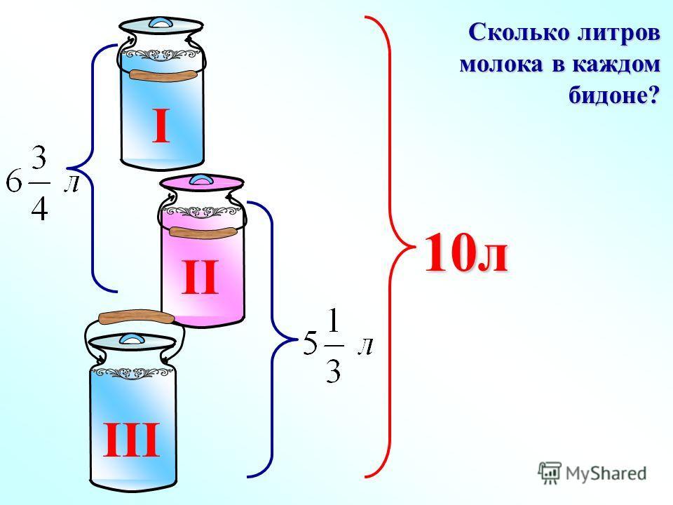 I II III 10л Сколько литров молока в каждом бидоне?