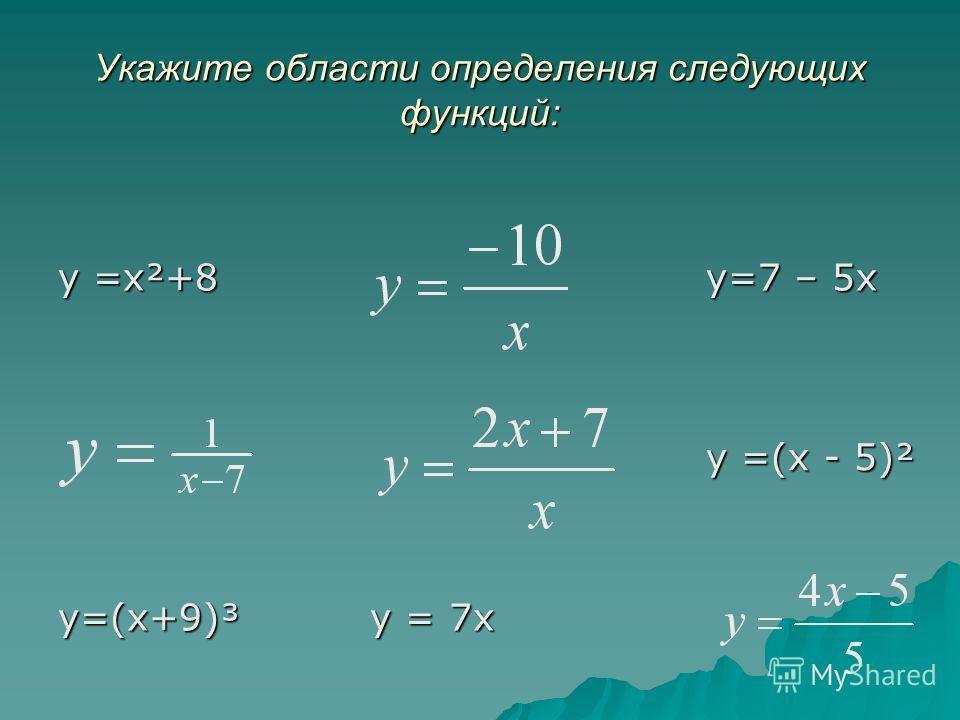 Укажите области определения следующих функций: y =x²+8 y=7 – 5x y =(x - 5)² y=(x+9)³ y = 7x