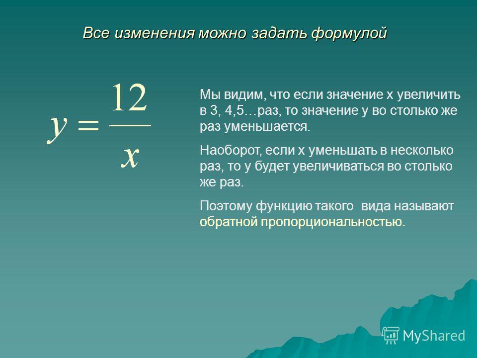 Все изменения можно задать формулой Мы видим, что если значение х увеличить в 3, 4,5…раз, то значение у во столько же раз уменьшается. Наоборот, если х уменьшать в несколько раз, то у будет увеличиваться во столько же раз. Поэтому функцию такого вида