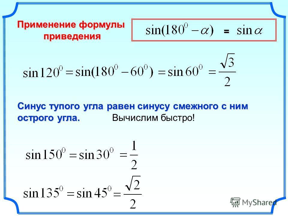 Применение формулы приведения приведения Синус тупого угла равен синусу смежного с ним острого угла. Синус тупого угла равен синусу смежного с ним острого угла. Вычислим быстро! =