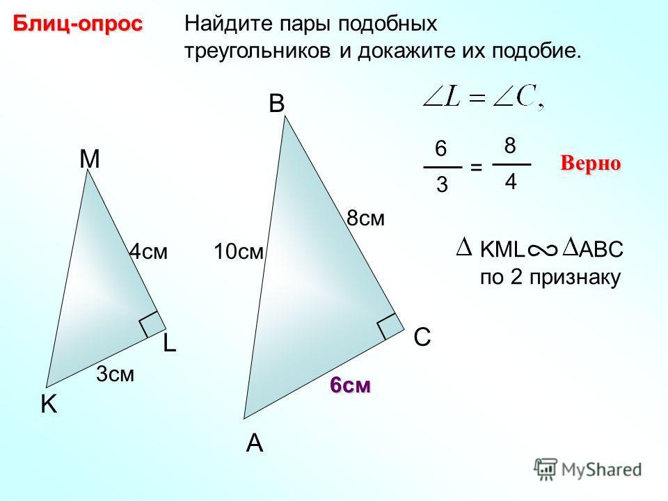 Найдите пары подобных треугольников и докажите их подобие.Блиц-опрос A B C 8см M L K 10см4см 3см 6 3 = 8 4 Верно KML ABC по 2 признаку 6см