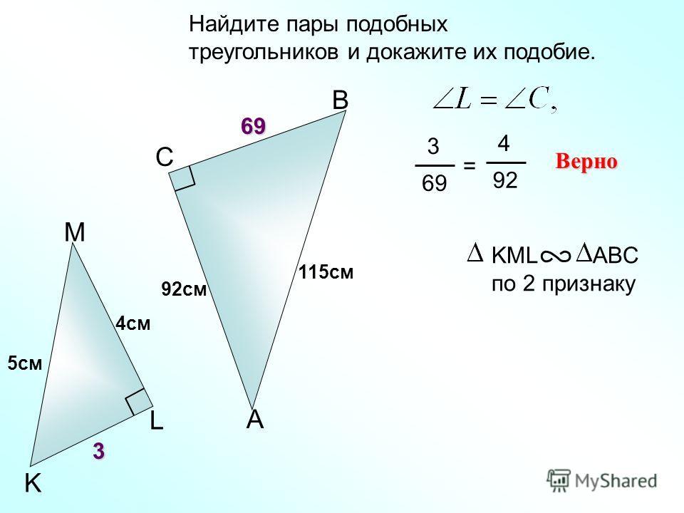 Найдите пары подобных треугольников и докажите их подобие. A B C 92см 3 69 = 4 92 Верно KML ABC по 2 признаку M L K 69 115см 5см 4см 3