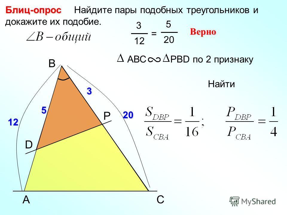 Найдите пары подобных треугольников и докажите их подобие.Блиц-опрос AВС РВD по 2 признаку 3 12 = 5 20 Верно A B P C D 5 3 12 20 Найти