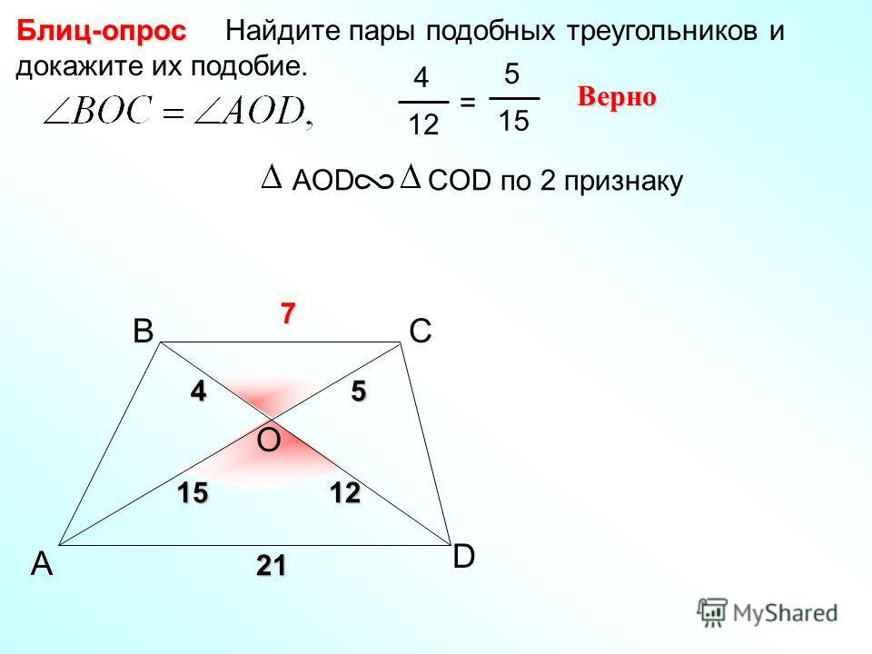 A BС Найдите пары подобных треугольников и докажите их подобие.Блиц-опрос AОD COD по 2 признаку D O 45 1512 4 12 = 5 15 Верно 21 ?7