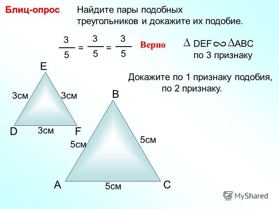 A B C Найдите пары подобных треугольников и докажите их подобие.Блиц-опрос D E F 3см 5см 3 5 = 3 5 Верно DEF ABC по 3 признаку = 3 5 Докажите по 1 признаку подобия, по 2 признаку.