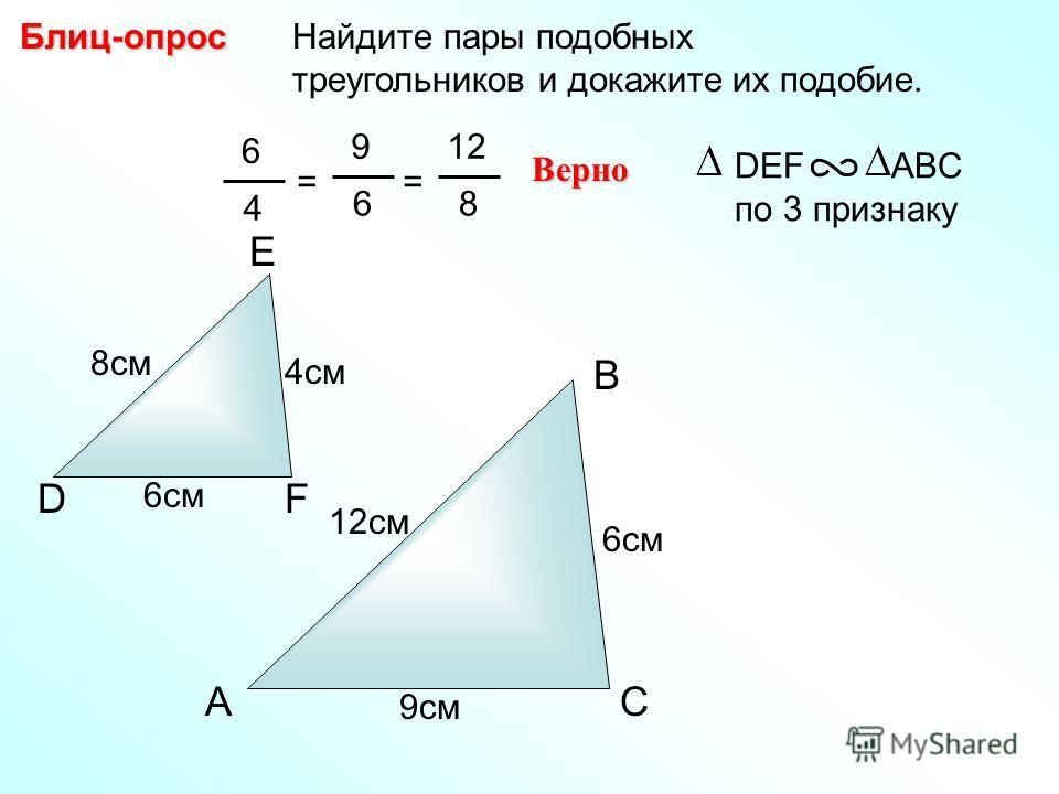 A B C Найдите пары подобных треугольников и докажите их подобие.Блиц-опрос D E F 4см 8см 6см 9см 12см 6 4 = 9 6 Верно DEF ABC по 3 признаку = 12 8