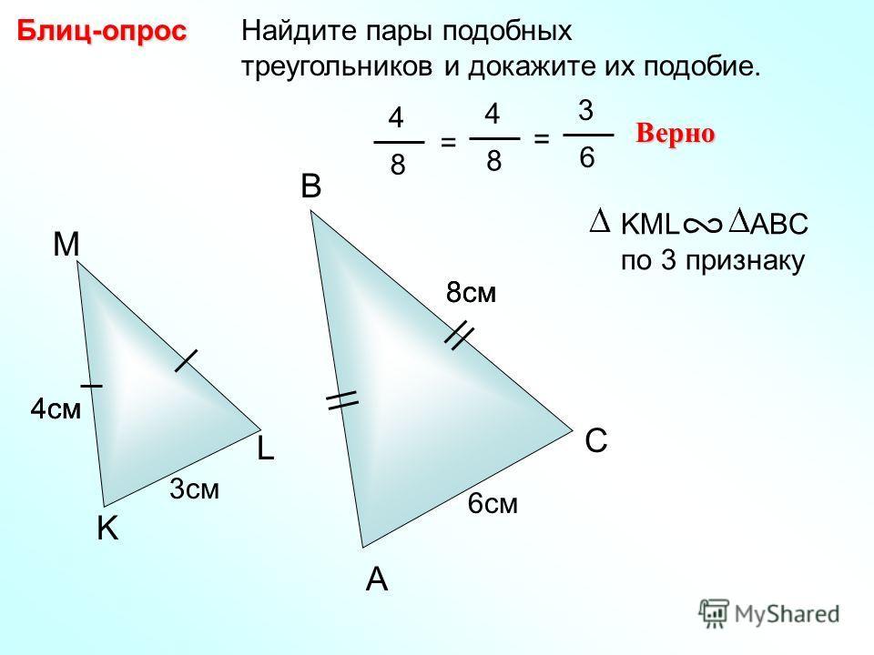 Найдите пары подобных треугольников и докажите их подобие.Блиц-опрос A B C 6см M L K 8см 3см 4см 4 8 = 4 8 Верно KML ABC по 3 признаку 4см 8см = 3 6