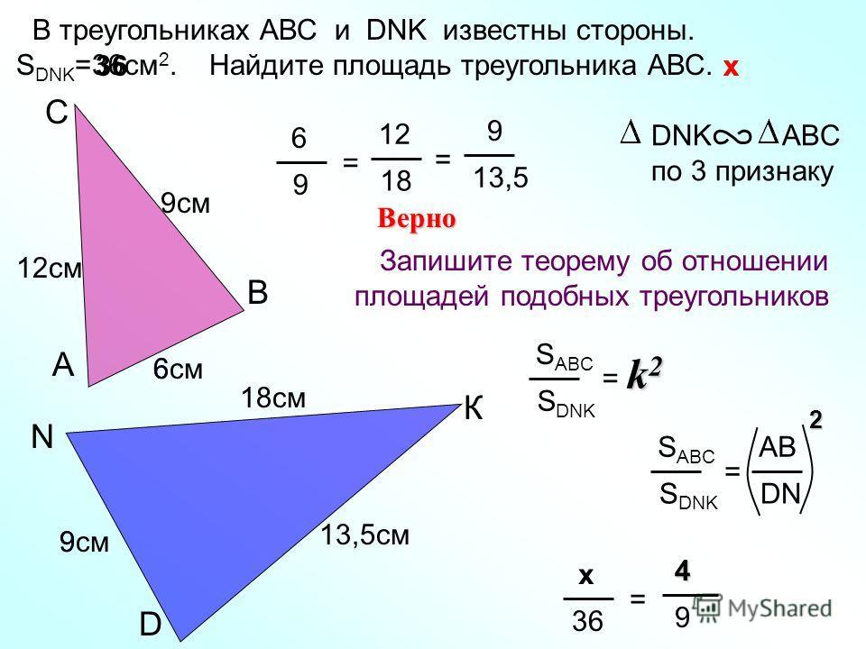 9 6 D N К 18см С В А 13,5см 6см 6 9 = 12 18 Верно DNK ABC по 3 признаку 12см = 9 13,5 В треугольниках АВС и DNK известны стороны. S DNK =36cм 2. Найдите площадь треугольника АВС. 9см Запишите теорему об отношении площадей подобных треугольников S ABC