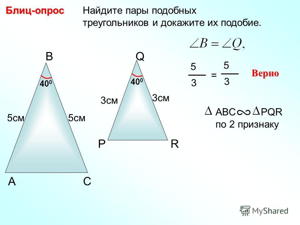 Найдите пары подобных треугольников и докажите их подобие.Блиц-опрос Р Q R 3см В СА 40 0 3см 5см 5 3 = 5 3 Верно ABC PQR по 2 признаку