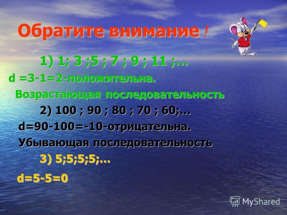 Обратите внимание 1) 1; 3 ;5 ; 7 ; 9 ; 11 ;… d =3-1=2-положительна. Возрастающая последовательность Возрастающая последовательность 2) 100 ; 90 ; 80 ; 70 ; 60;… d=90-100=-10-отрицательна. d=90-100=-10-отрицательна. Убывающая последовательность Убываю