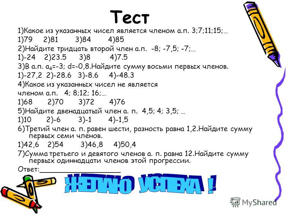 Тест 1)Какое из указанных чисел является членом а.п. 3;7;11;15;… 1)79 2)81 3)84 4)85 2)Найдите тридцать второй член а.п. -8; -7,5; -7;… 1)-24 2)23.5 3)8 4)7.5 3)В а.п. а 4 =-3; d=-0,8.Найдите сумму восьми первых членов. 1)-27,2 2)-28.6 3)-8.6 4)-48.3