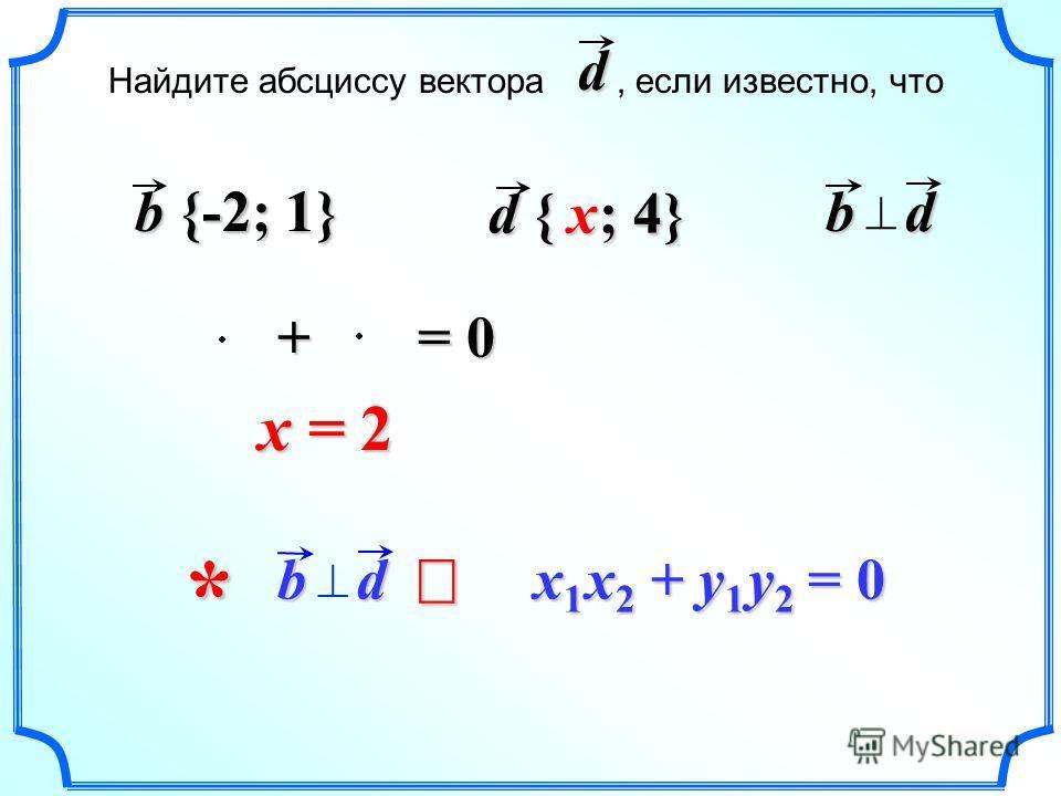 bd bd x 1 x 2 + y 1 y 2 = 0 x 1 x 2 + y 1 y 2 = 0 x = 2 * d { ? ; 4} x b {-2; 1} + -2 -21 4 = 0 Найдите абсциссу вектора, если известно, чтоd