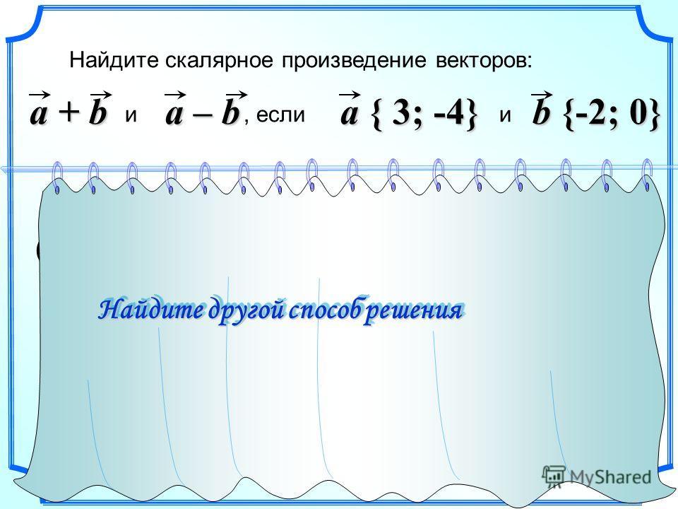 b {-2; 0} Найдите скалярное произведение векторов: и, если и a + b { 1; -4 } a – b a { 3; -4} (a + b)(a – b) 1 23 1 2 3 a + b a – b { 5; -4 } (a + b)(a – b) = 1 5 + (-4) (-4) = 21 Найдите другой способ решения