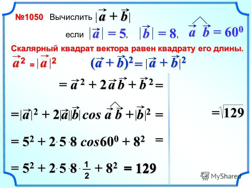 Вычислить если,, a = 5 b = 8 a + b a b = 60 0 Cкалярный квадрат вектора равен квадрату его длины. a 2a 2a 2a 2 = a 2 a + b 2 (a + b) 2 = = a 2 + 2 a b + b 2 = a 2 + 2 a b cos a b + b 2 = 5 2 + 2 5 8 cos 60 0 + 8 2 = 5 2 + 2 5 8 + 8 2 12 = 129 a + b =
