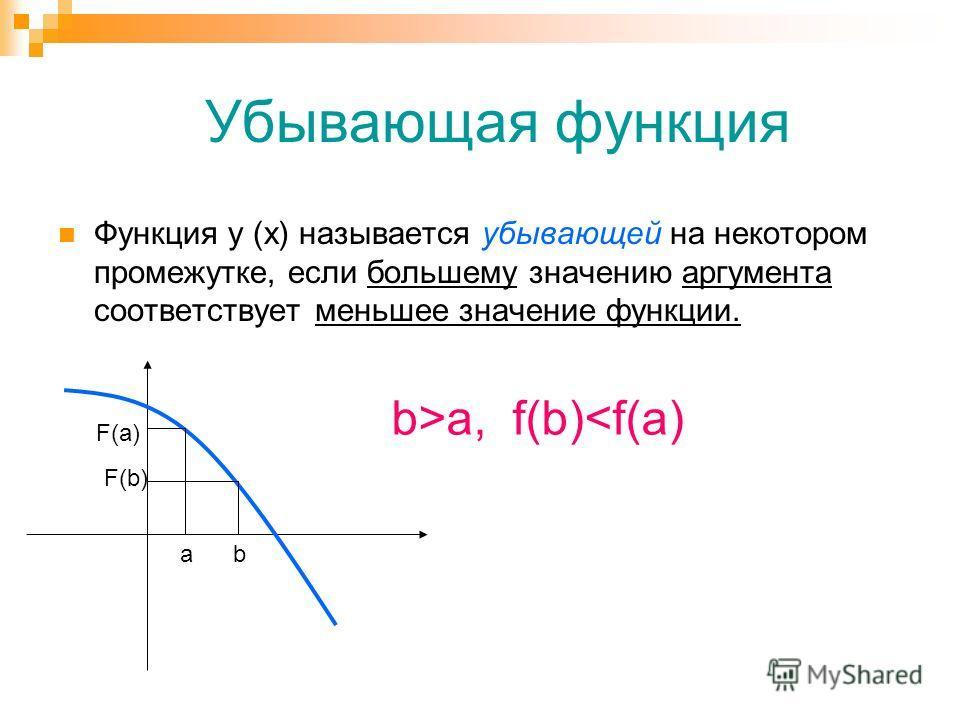 Убывающая функция Функция у (х) называется убывающей на некотором промежутке, если большему значению аргумента соответствует меньшее значение функции. ab F(a) F(b) b>a, f(b)