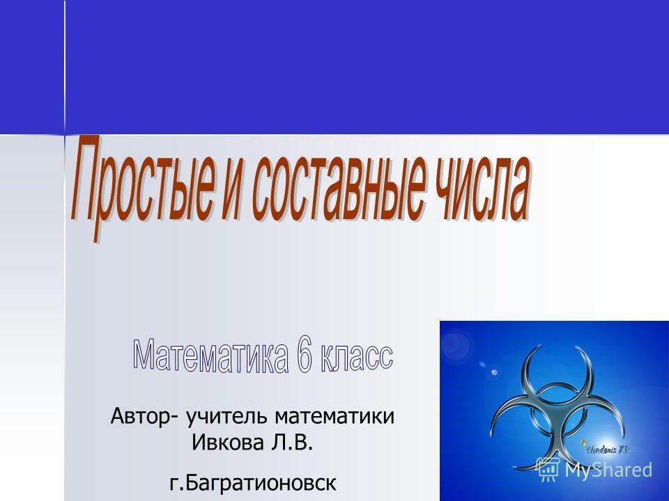 Автор- учитель математики Ивкова Л.В. г.Багратионовск