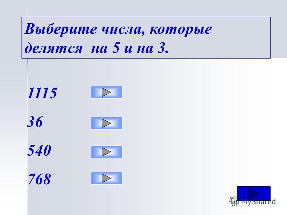 Выберите числа, которые делятся на 5 и на 3. 1115 36 540 768