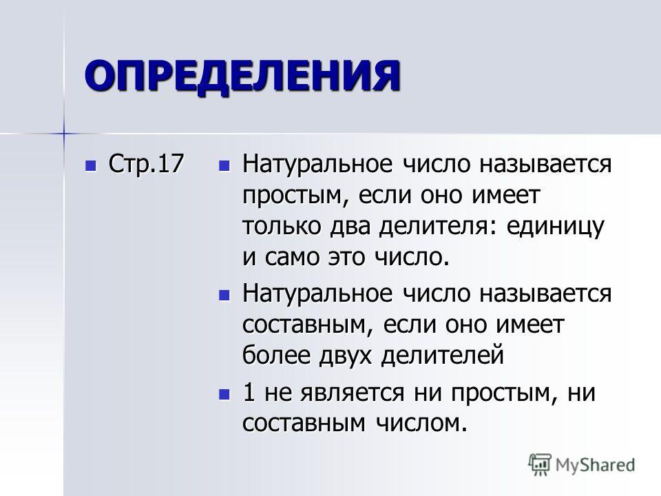 ОПРЕДЕЛЕНИЯ Стр.17 Стр.17 Натуральное число называется простым, если оно имеет только два делителя: единицу и само это число. Натуральное число называется простым, если оно имеет только два делителя: единицу и само это число. Натуральное число называ