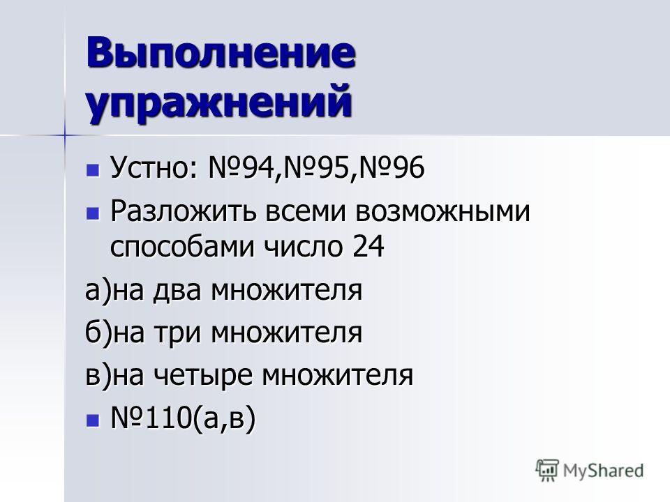 Выполнение упражнений Устно: 94,95,96 Устно: 94,95,96 Разложить всеми возможными способами число 24 Разложить всеми возможными способами число 24 а)на два множителя б)на три множителя в)на четыре множителя 110(а,в) 110(а,в)