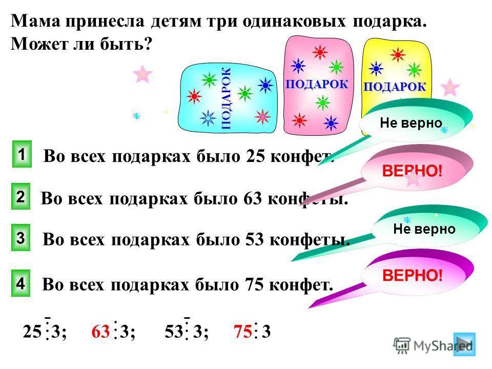 Мама принесла детям три одинаковых подарка. Может ли быть? 4 1 2 3 ВЕРНО! 25 3; 63 3; 53 3; 75 3 Не верно Во всех подарках было 75 конфет. Во всех подарках было 25 конфет. Во всех подарках было 63 конфеты. Во всех подарках было 53 конфеты. ВЕРНО! ПОД