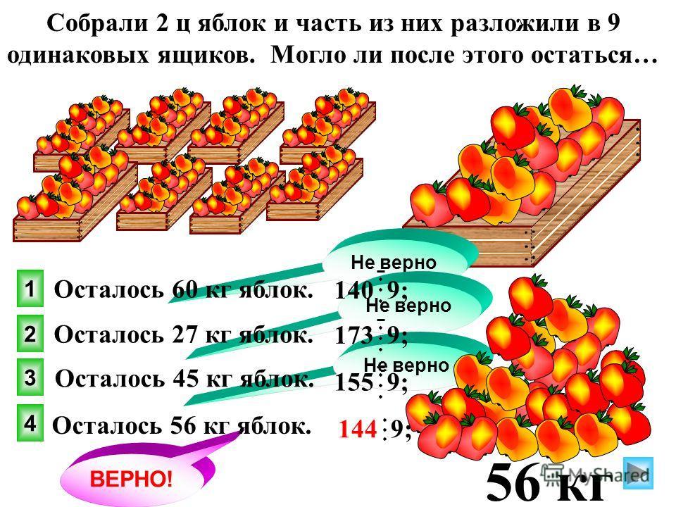 4 1 2 3 ВЕРНО! Не верно Осталось 27 кг яблок. Собрали 2 ц яблок и часть из них разложили в 9 одинаковых ящиков. Могло ли после этого остаться… Осталось 60 кг яблок. Осталось 45 кг яблок. Осталось 56 кг яблок. 140 9; 173 9; 155 9; 144 9; 56 кг