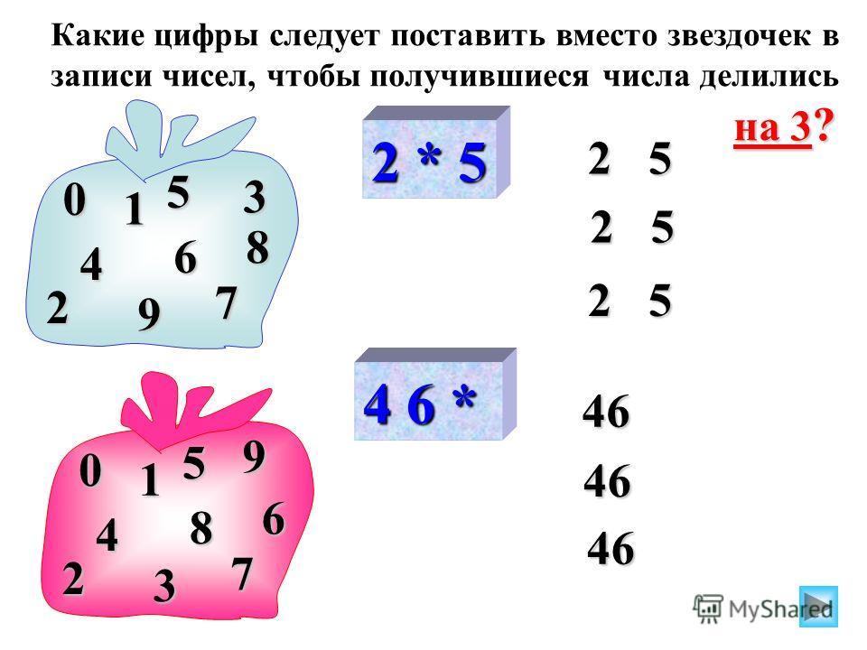 2 * 5 2 5 0 2 8 5 1 3 9 4 6 7 4 6 * 46 46 0 2 6 5 1 3 4 8 7 46 Какие цифры следует поставить вместо звездочек в записи чисел, чтобы получившиеся числа делились на 3 ? 9
