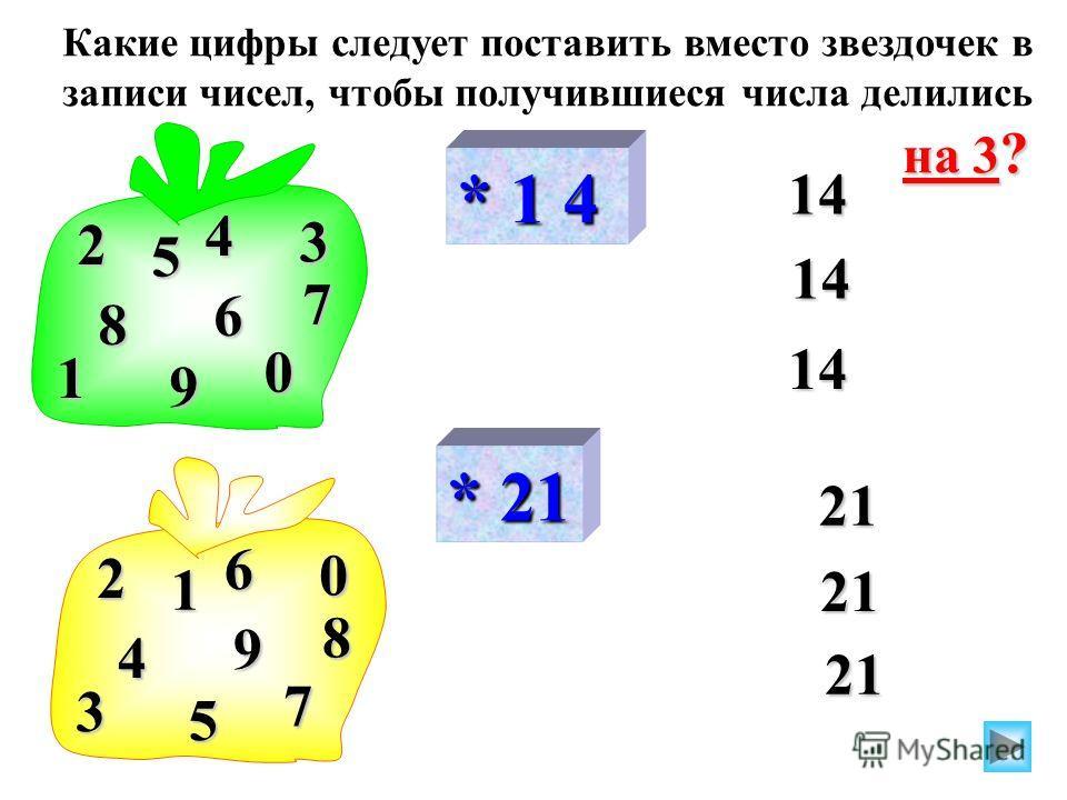 * 1 4 14 14 2 1 7 4 5 3 9 8 6 0 * 21 21 21 2 3 8 6 1 0 5 4 9 7 Какие цифры следует поставить вместо звездочек в записи чисел, чтобы получившиеся числа делились на 3 ?