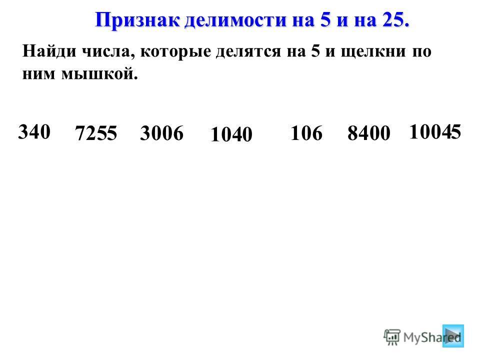 Найди числа, которые делятся на 5 и щелкни по ним мышкой. Найди числа, которые делятся на 25 и щелкни по ним мышкой. 1200 34232030050 305 3425180475 420 340 72553006 1040 1068400 10045 Признак делимости на 5 и на 25.