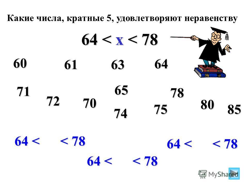 Какие числа, кратные 5, удовлетворяют неравенству 64 < x < 78 64 < < 78 60 65 70 75 6163 64 71 72 74 78 80 85