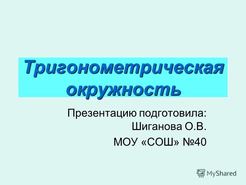 Тригонометрическая окружность Презентацию подготовила: Шиганова О.В. МОУ «СОШ» 40