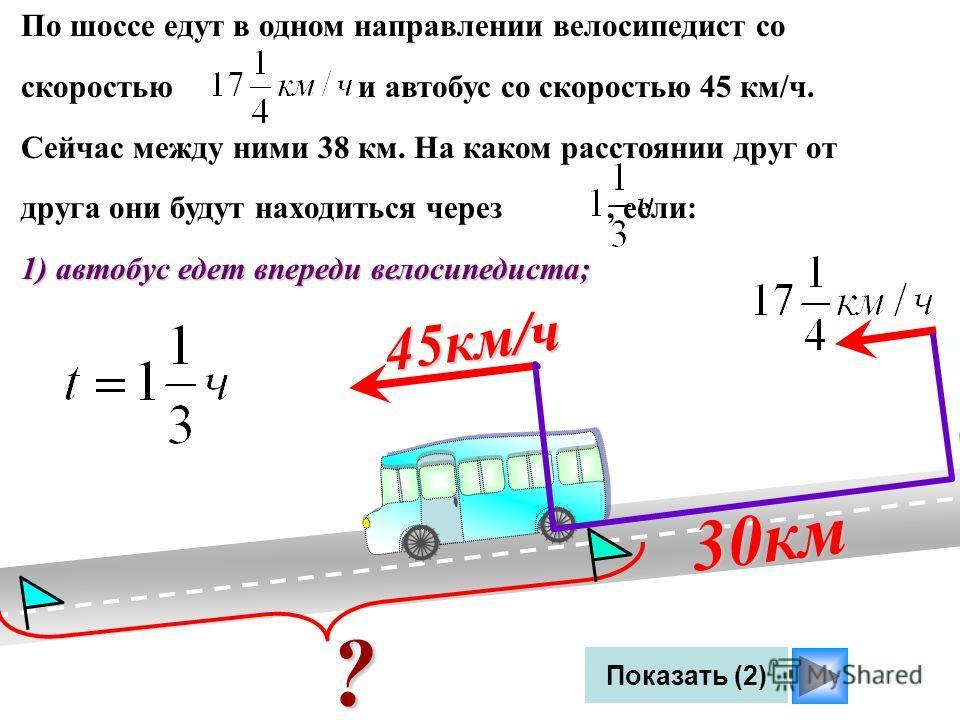 По шоссе едут в одном направлении велосипедист со скоростью и автобус со скоростью 45 км/ч. Сейчас между ними 38 км. На каком расстоянии друг от друга они будут находиться через, если: 1) автобус едет впереди велосипедиста; 45км/ч Показать (2) ? 30км