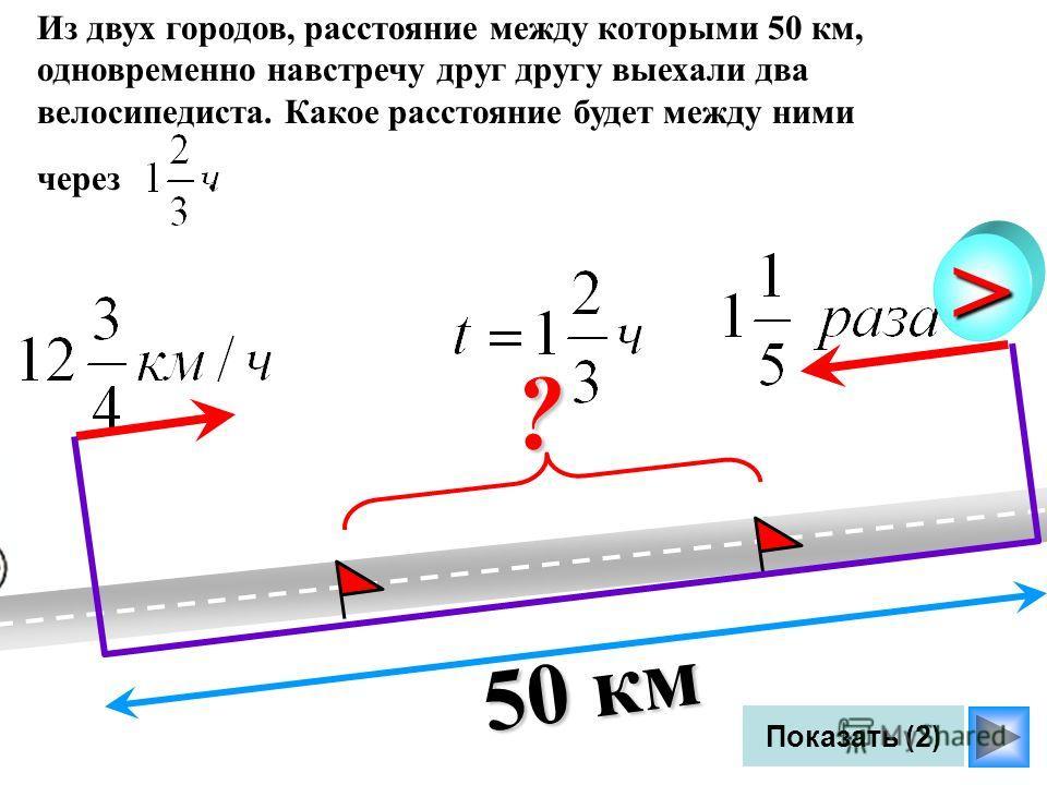 Показать (2) Из двух городов, расстояние между которыми 50 км, одновременно навстречу друг другу выехали два велосипедиста. Какое расстояние будет между ними через.?> 50 км