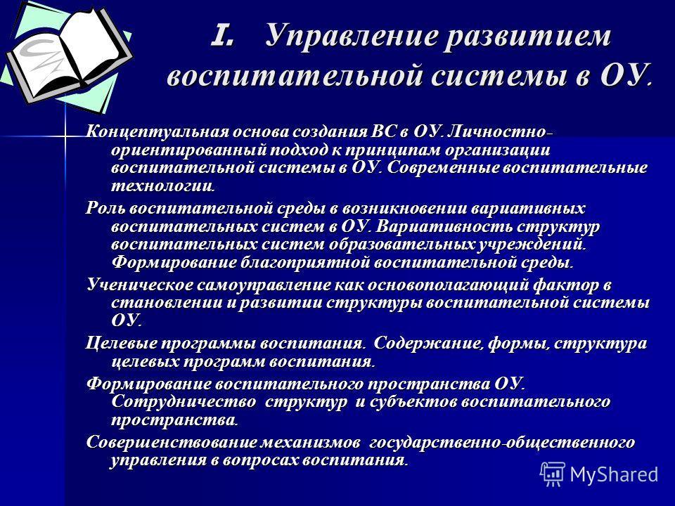 I. Управление развитием воспитательной системы в ОУ. Концептуальная основа создания ВС в ОУ. Личностно - ориентированный подход к принципам организации воспитательной системы в ОУ. Современные воспитательные технологии. Роль воспитательной среды в во