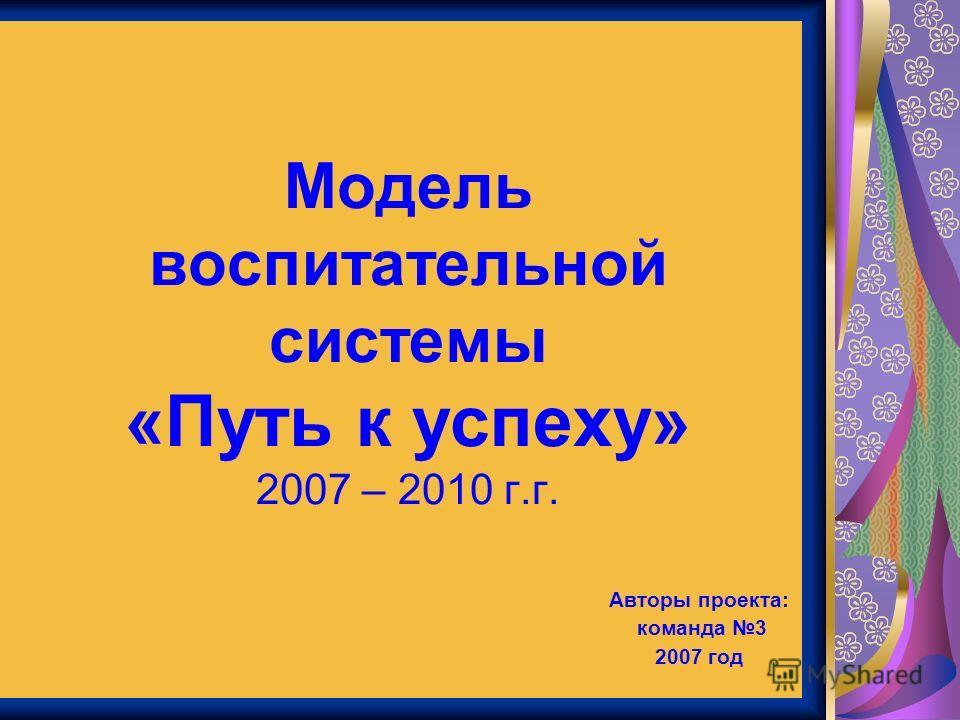 Модель воспитательной системы «Путь к успеху» 2007 – 2010 г.г. Авторы проекта: команда 3 2007 год