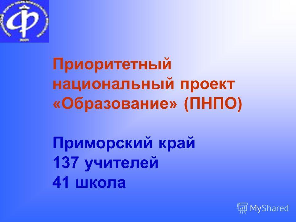 Приоритетный национальный проект «Образование» (ПНПО) Приморский край 137 учителей 41 школа