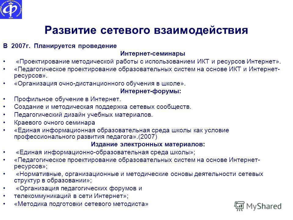 Развитие сетевого взаимодействия В 2007г. Планируется проведение Интернет-семинары «Проектирование методической работы с использованием ИКТ и ресурсов Интернет». «Педагогическое проектирование образовательных систем на основе ИКТ и Интернет- ресурсов