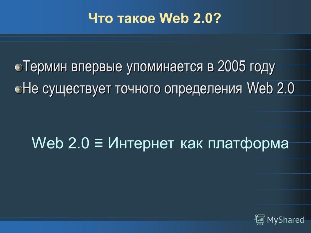 Что такое Web 2.0? Термин впервые упоминается в 2005 году Не существует точного определения Web 2.0 Web 2.0 Интернет как платформа