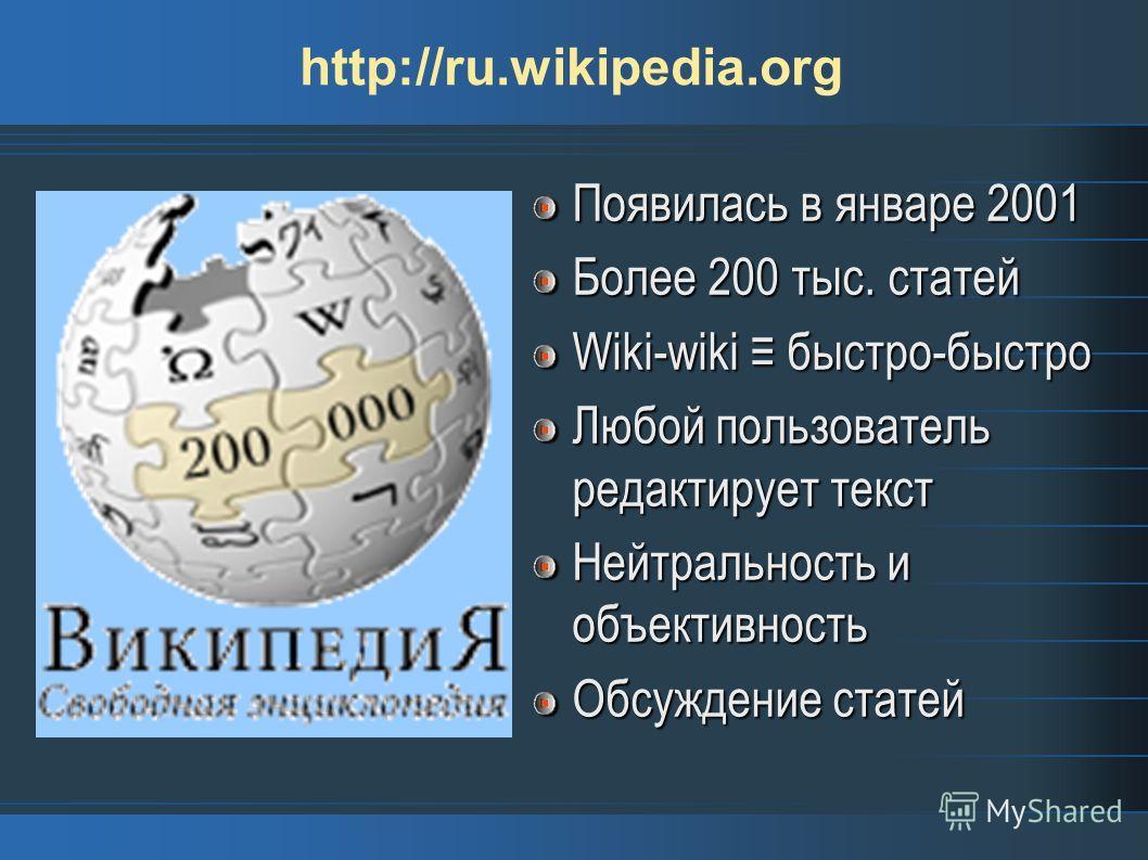 http://ru.wikipedia.org Появилась в январе 2001 Более 200 тыс. статей Wiki-wiki быстро-быстро Любой пользователь редактирует текст Нейтральность и объективность Обсуждение статей