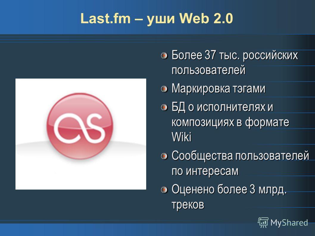 Last.fm – уши Web 2.0 Более 37 тыс. российских пользователей Маркировка тэгами БД о исполнителях и композициях в формате Wiki Сообщества пользователей по интересам Оценено более 3 млрд. треков