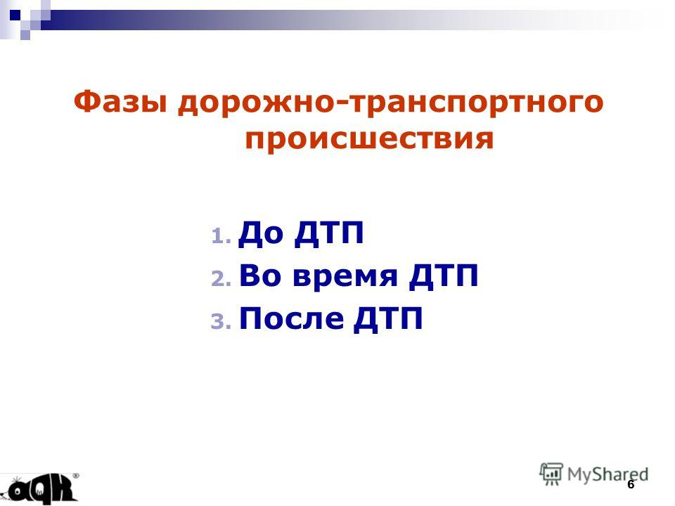6 Фазы дорожно-транспортного происшествия 1. До ДТП 2. Во время ДТП 3. После ДТП