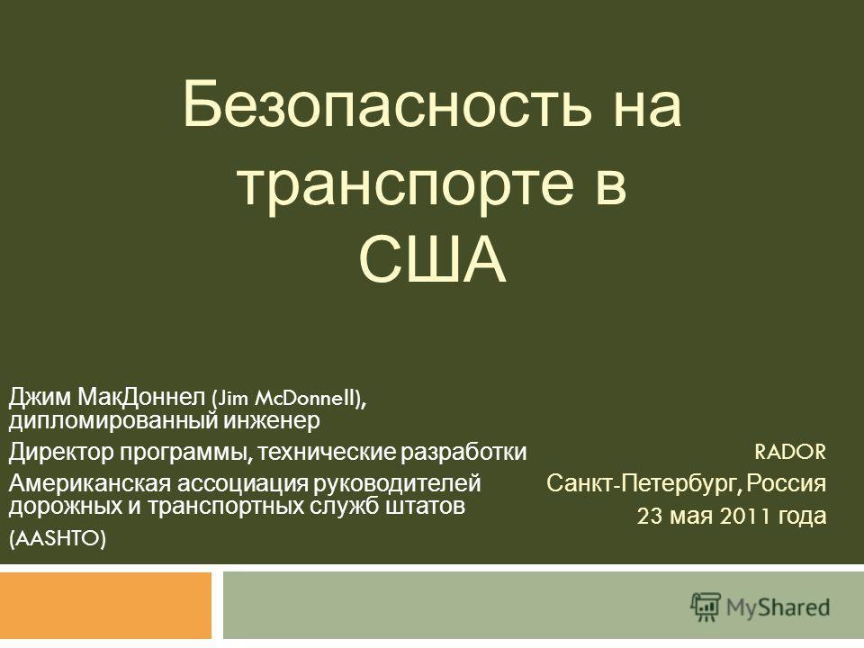 Безопасность на транспорте в США Джим МакДоннел (Jim McDonnell), дипломированный инженер Директор программы, технические разработки Американская ассоциация руководителей дорожных и транспортных служб штатов (AASHTO) RADOR Санкт - Петербург, Россия 23