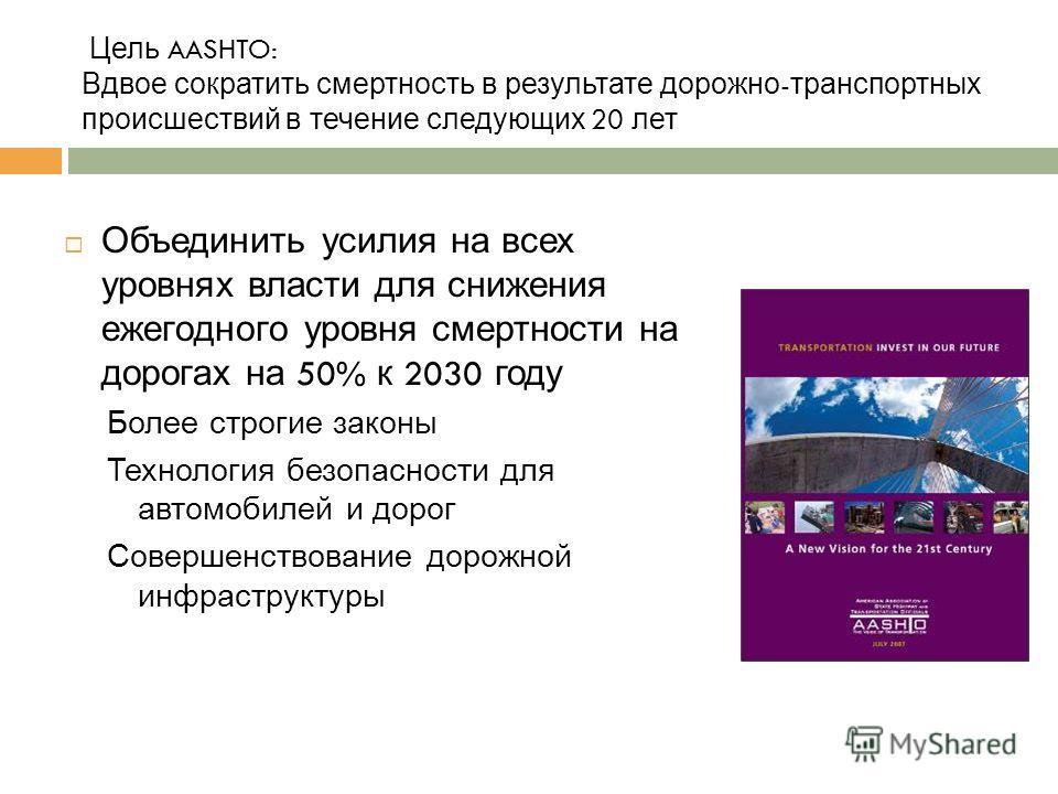 Цель AASHTO: Вдвое сократить смертность в результате дорожно - транспортных происшествий в течение следующих 20 лет Объединить усилия на всех уровнях власти для снижения ежегодного уровня смертности на дорогах на 50% к 2030 году Более строгие законы