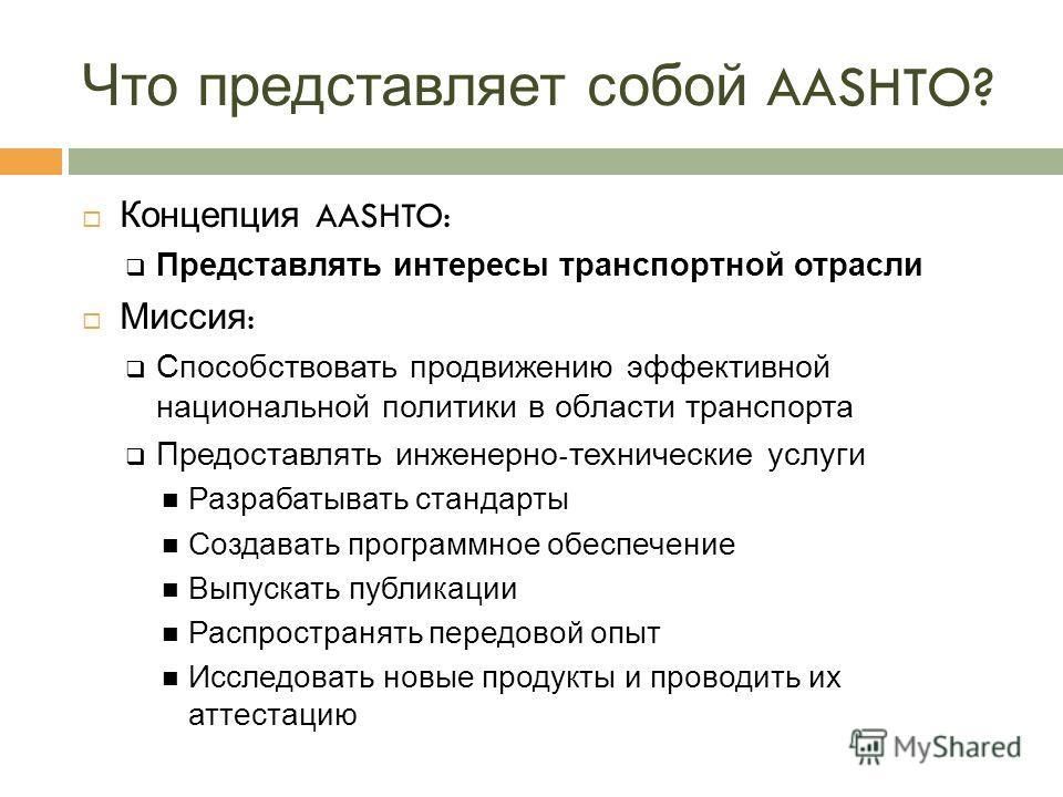 Что представляет собой AASHTO? Концепция AASHTO: Представлять интересы транспортной отрасли Миссия : Способствовать продвижению эффективной национальной политики в области транспорта Предоставлять инженерно - технические услуги Разрабатывать стандарт