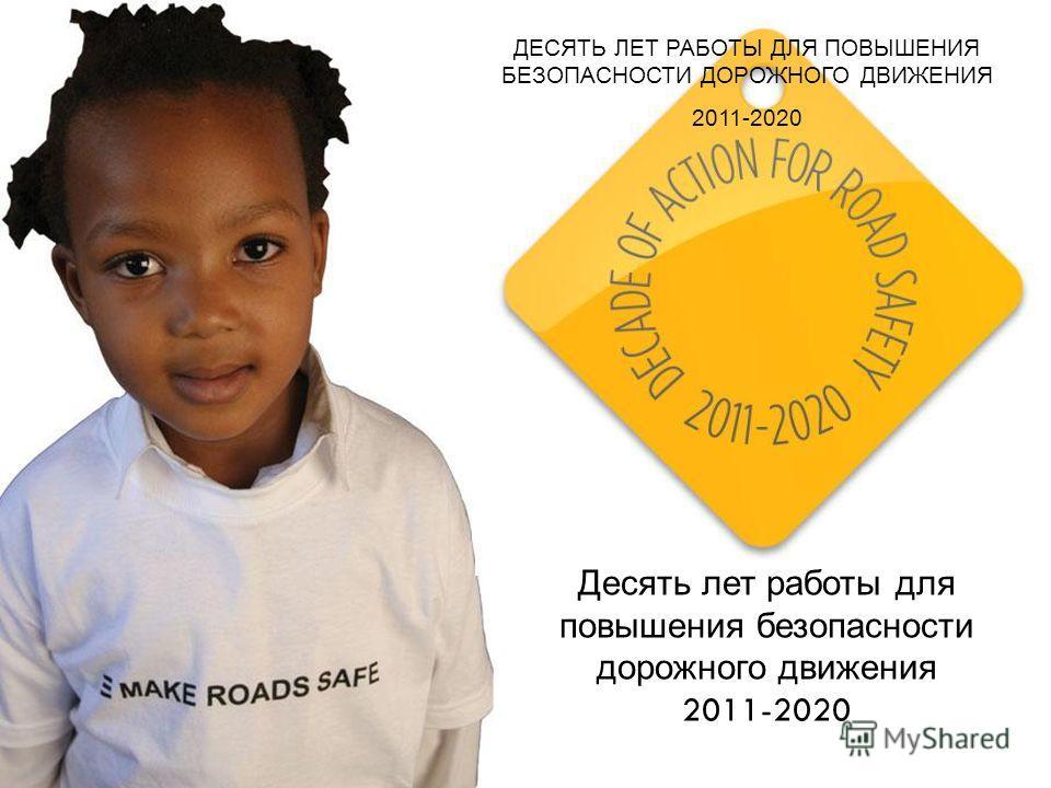 Десять лет работы для повышения безопасности дорожного движения 2011-2020 ДЕСЯТЬ ЛЕТ РАБОТЫ ДЛЯ ПОВЫШЕНИЯ БЕЗОПАСНОСТИ ДОРОЖНОГО ДВИЖЕНИЯ 2011-2020