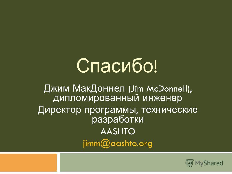 Спасибо ! Джим МакДоннел (Jim McDonnell), дипломированный инженер Директор программы, технические разработки AASHTO jimm@aashto.org